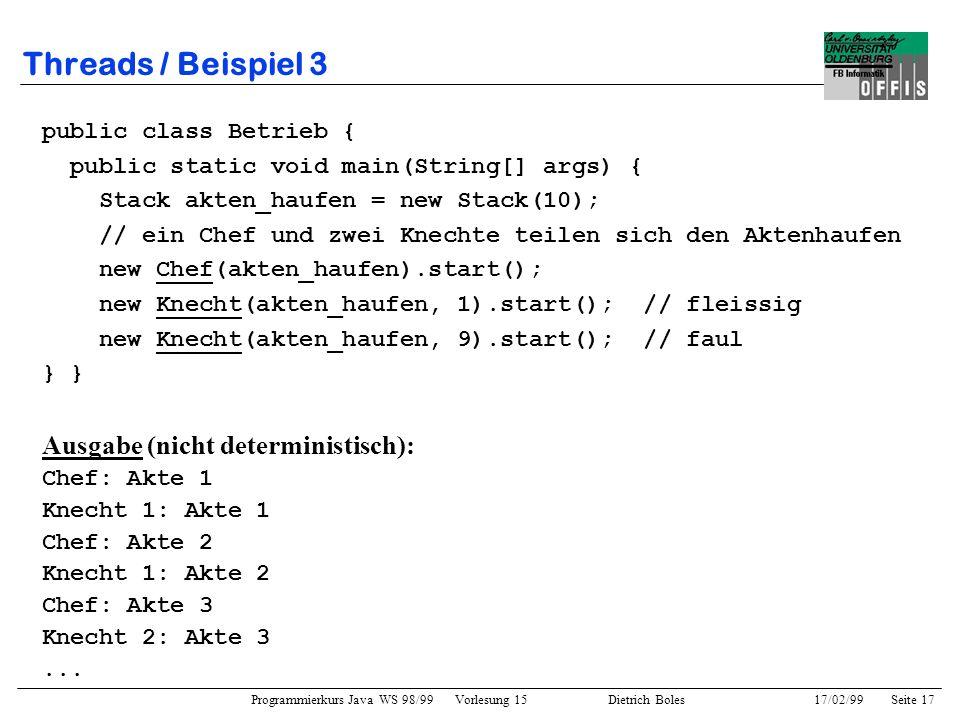 Programmierkurs Java WS 98/99 Vorlesung 15 Dietrich Boles 17/02/99Seite 17 Threads / Beispiel 3 public class Betrieb { public static void main(String[] args) { Stack akten_haufen = new Stack(10); // ein Chef und zwei Knechte teilen sich den Aktenhaufen new Chef(akten_haufen).start(); new Knecht(akten_haufen, 1).start(); // fleissig new Knecht(akten_haufen, 9).start(); // faul } Ausgabe (nicht deterministisch): Chef: Akte 1 Knecht 1: Akte 1 Chef: Akte 2 Knecht 1: Akte 2 Chef: Akte 3 Knecht 2: Akte 3...