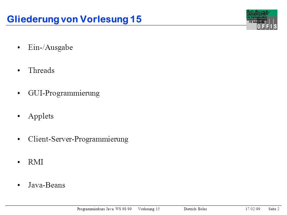 Programmierkurs Java WS 98/99 Vorlesung 15 Dietrich Boles 17/02/99Seite 2 Gliederung von Vorlesung 15 Ein-/Ausgabe Threads GUI-Programmierung Applets Client-Server-Programmierung RMI Java-Beans