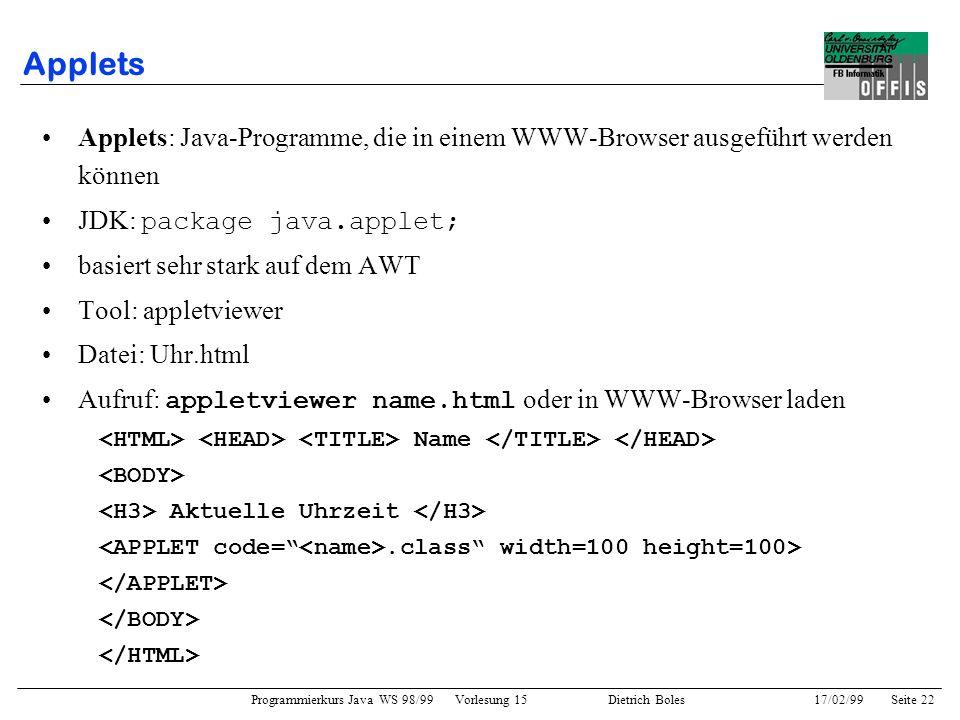 Programmierkurs Java WS 98/99 Vorlesung 15 Dietrich Boles 17/02/99Seite 22 Applets Applets: Java-Programme, die in einem WWW-Browser ausgeführt werden können JDK: package java.applet; basiert sehr stark auf dem AWT Tool: appletviewer Datei: Uhr.html Aufruf: appletviewer name.html oder in WWW-Browser laden Name Aktuelle Uhrzeit.class width=100 height=100>