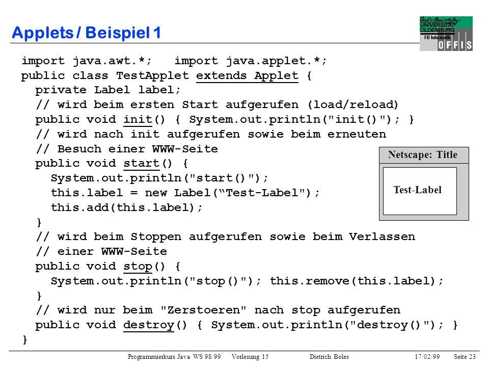Programmierkurs Java WS 98/99 Vorlesung 15 Dietrich Boles 17/02/99Seite 23 Applets / Beispiel 1 import java.awt.*; import java.applet.*; public class TestApplet extends Applet { private Label label; // wird beim ersten Start aufgerufen (load/reload) public void init() { System.out.println( init() ); } // wird nach init aufgerufen sowie beim erneuten // Besuch einer WWW-Seite public void start() { System.out.println( start() ); this.label = new Label(Test-Label ); this.add(this.label); } // wird beim Stoppen aufgerufen sowie beim Verlassen // einer WWW-Seite public void stop() { System.out.println( stop() ); this.remove(this.label); } // wird nur beim Zerstoeren nach stop aufgerufen public void destroy() { System.out.println( destroy() ); } } Netscape: Title Test-Label