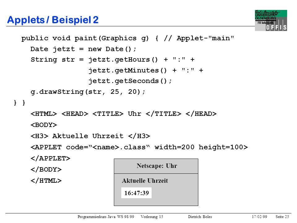 Programmierkurs Java WS 98/99 Vorlesung 15 Dietrich Boles 17/02/99Seite 25 Applets / Beispiel 2 public void paint(Graphics g) { // Applet- main Date jetzt = new Date(); String str = jetzt.getHours() + : + jetzt.getMinutes() + : + jetzt.getSeconds(); g.drawString(str, 25, 20); } Uhr Aktuelle Uhrzeit.class width=200 height=100> Netscape: Uhr 16:47:39 Aktuelle Uhrzeit