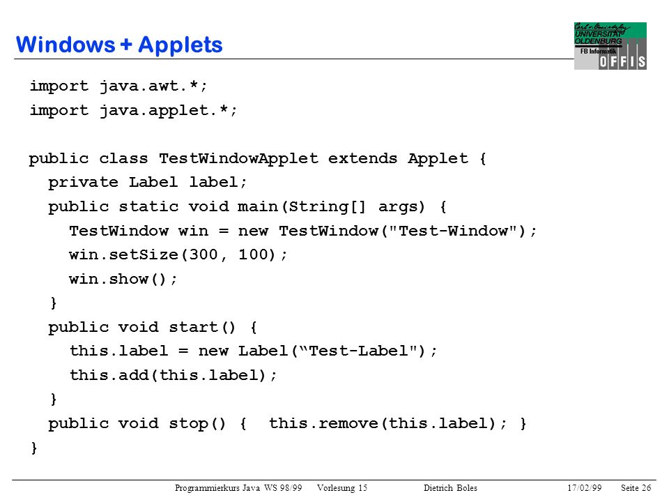 Programmierkurs Java WS 98/99 Vorlesung 15 Dietrich Boles 17/02/99Seite 26 Windows + Applets import java.awt.*; import java.applet.*; public class TestWindowApplet extends Applet { private Label label; public static void main(String[] args) { TestWindow win = new TestWindow( Test-Window ); win.setSize(300, 100); win.show(); } public void start() { this.label = new Label(Test-Label ); this.add(this.label); } public void stop() { this.remove(this.label); } }