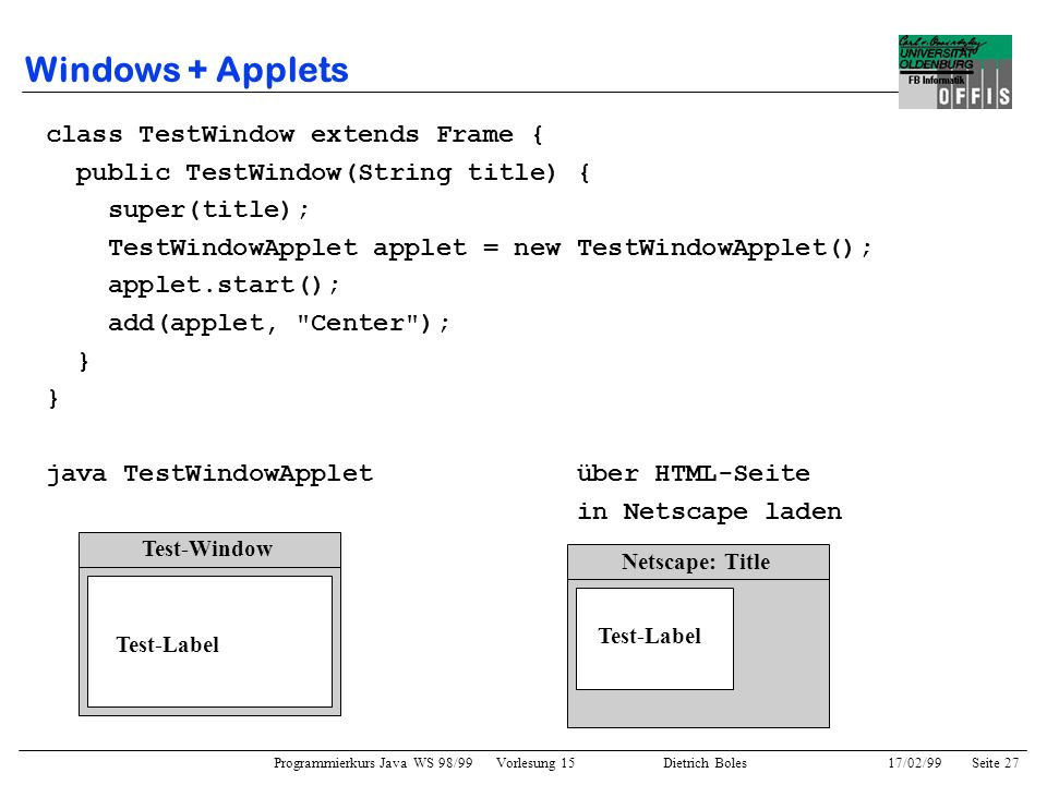 Programmierkurs Java WS 98/99 Vorlesung 15 Dietrich Boles 17/02/99Seite 27 Windows + Applets class TestWindow extends Frame { public TestWindow(String title) { super(title); TestWindowApplet applet = new TestWindowApplet(); applet.start(); add(applet, Center ); } java TestWindowApplet über HTML-Seite in Netscape laden Test-Window Test-Label Netscape: Title Test-Label