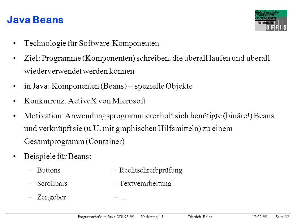 Programmierkurs Java WS 98/99 Vorlesung 15 Dietrich Boles 17/02/99Seite 32 Java Beans Technologie für Software-Komponenten Ziel: Programme (Komponenten) schreiben, die überall laufen und überall wiederverwendet werden können in Java: Komponenten (Beans) = spezielle Objekte Konkurrenz: ActiveX von Microsoft Motivation: Anwendungsprogrammierer holt sich benötigte (binäre!) Beans und verknüpft sie (u.U.