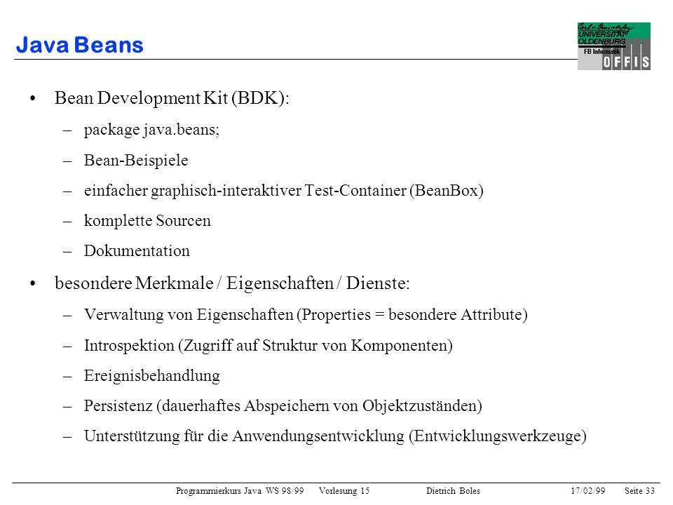 Programmierkurs Java WS 98/99 Vorlesung 15 Dietrich Boles 17/02/99Seite 33 Java Beans Bean Development Kit (BDK): –package java.beans; –Bean-Beispiele –einfacher graphisch-interaktiver Test-Container (BeanBox) –komplette Sourcen –Dokumentation besondere Merkmale / Eigenschaften / Dienste: –Verwaltung von Eigenschaften (Properties = besondere Attribute) –Introspektion (Zugriff auf Struktur von Komponenten) –Ereignisbehandlung –Persistenz (dauerhaftes Abspeichern von Objektzuständen) –Unterstützung für die Anwendungsentwicklung (Entwicklungswerkzeuge)