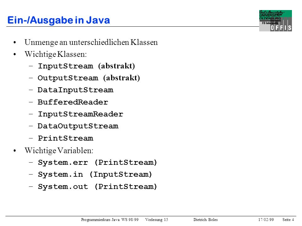 Programmierkurs Java WS 98/99 Vorlesung 15 Dietrich Boles 17/02/99Seite 4 Ein-/Ausgabe in Java Unmenge an unterschiedlichen Klassen Wichtige Klassen: –InputStream (abstrakt) –OutputStream (abstrakt) –DataInputStream –BufferedReader –InputStreamReader –DataOutputStream –PrintStream Wichtige Variablen: –System.err (PrintStream) –System.in (InputStream) –System.out (PrintStream)