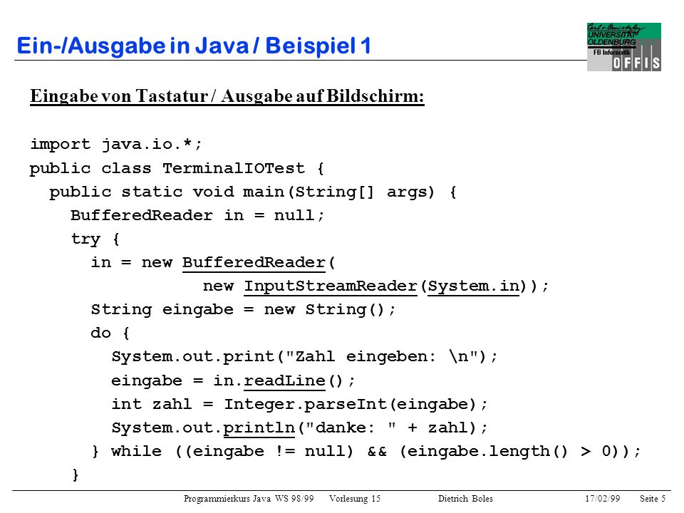 Programmierkurs Java WS 98/99 Vorlesung 15 Dietrich Boles 17/02/99Seite 5 Ein-/Ausgabe in Java / Beispiel 1 Eingabe von Tastatur / Ausgabe auf Bildschirm: import java.io.*; public class TerminalIOTest { public static void main(String[] args) { BufferedReader in = null; try { in = new BufferedReader( new InputStreamReader(System.in)); String eingabe = new String(); do { System.out.print( Zahl eingeben: \n ); eingabe = in.readLine(); int zahl = Integer.parseInt(eingabe); System.out.println( danke: + zahl); } while ((eingabe != null) && (eingabe.length() > 0)); }
