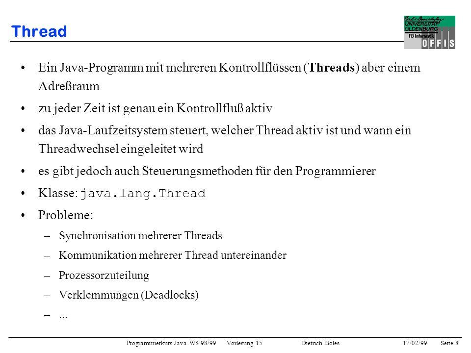 Programmierkurs Java WS 98/99 Vorlesung 15 Dietrich Boles 17/02/99Seite 8 Thread Ein Java-Programm mit mehreren Kontrollflüssen (Threads) aber einem Adreßraum zu jeder Zeit ist genau ein Kontrollfluß aktiv das Java-Laufzeitsystem steuert, welcher Thread aktiv ist und wann ein Threadwechsel eingeleitet wird es gibt jedoch auch Steuerungsmethoden für den Programmierer Klasse: java.lang.Thread Probleme: –Synchronisation mehrerer Threads –Kommunikation mehrerer Thread untereinander –Prozessorzuteilung –Verklemmungen (Deadlocks) –...