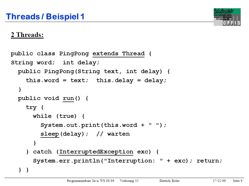 Programmierkurs Java WS 98/99 Vorlesung 15 Dietrich Boles 17/02/99Seite 9 Threads / Beispiel 1 2 Threads: public class PingPong extends Thread { String word; int delay; public PingPong(String text, int delay) { this.word = text; this.delay = delay; } public void run() { try { while (true) { System.out.print(this.word + ); sleep(delay); // warten } } catch (InterruptedException exc) { System.err.println( Interruption: + exc); return; } }