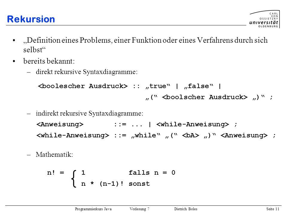 Programmierkurs Java Vorlesung 7 Dietrich Boles Seite 11 Rekursion Definition eines Problems, einer Funktion oder eines Verfahrens durch sich selbst b