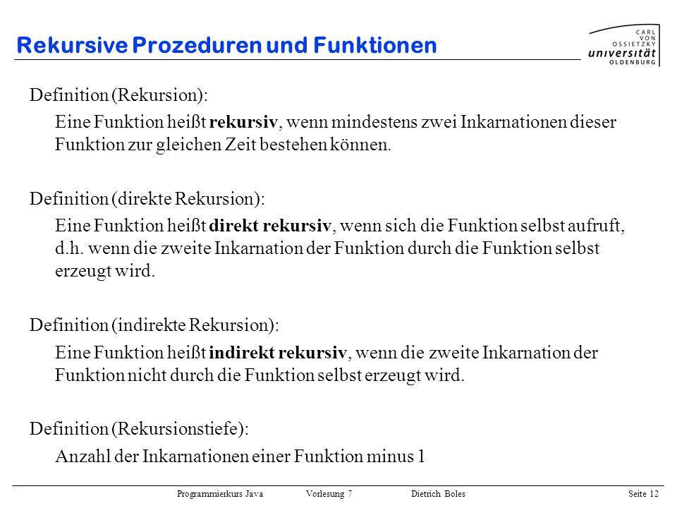 Programmierkurs Java Vorlesung 7 Dietrich Boles Seite 12 Rekursive Prozeduren und Funktionen Definition (Rekursion): Eine Funktion heißt rekursiv, wen