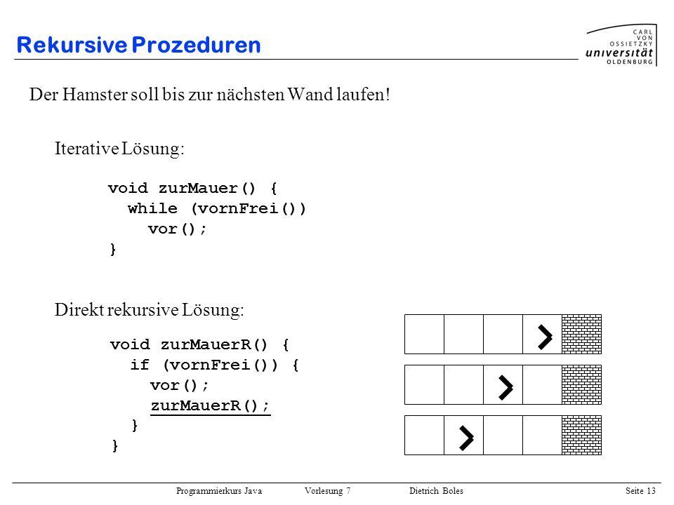 Programmierkurs Java Vorlesung 7 Dietrich Boles Seite 13 Rekursive Prozeduren Der Hamster soll bis zur nächsten Wand laufen! Iterative Lösung: Direkt