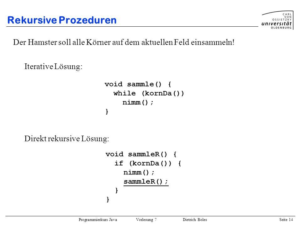 Programmierkurs Java Vorlesung 7 Dietrich Boles Seite 14 Rekursive Prozeduren Der Hamster soll alle Körner auf dem aktuellen Feld einsammeln! Iterativ