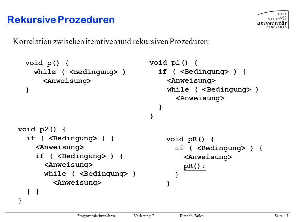 Programmierkurs Java Vorlesung 7 Dietrich Boles Seite 15 Rekursive Prozeduren Korrelation zwischen iterativen und rekursiven Prozeduren: void p() { wh