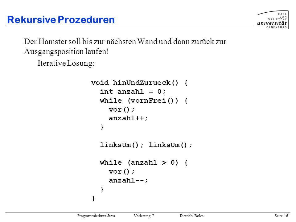 Programmierkurs Java Vorlesung 7 Dietrich Boles Seite 16 Rekursive Prozeduren Der Hamster soll bis zur nächsten Wand und dann zurück zur Ausgangsposit