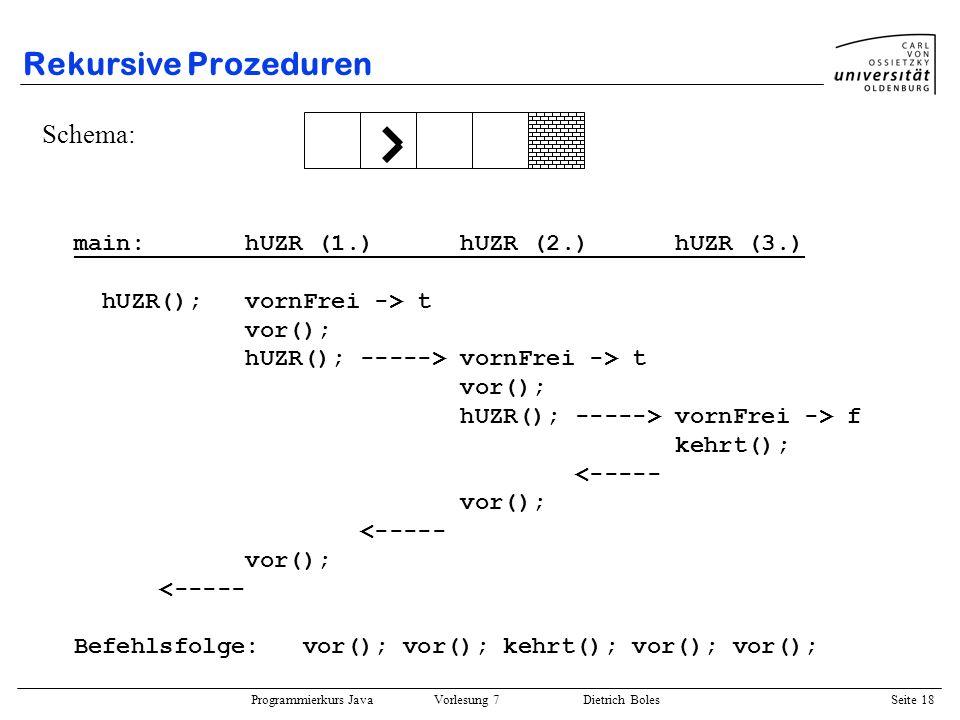 Programmierkurs Java Vorlesung 7 Dietrich Boles Seite 18 Rekursive Prozeduren Schema: main: hUZR (1.) hUZR (2.) hUZR (3.) hUZR(); vornFrei -> t vor();