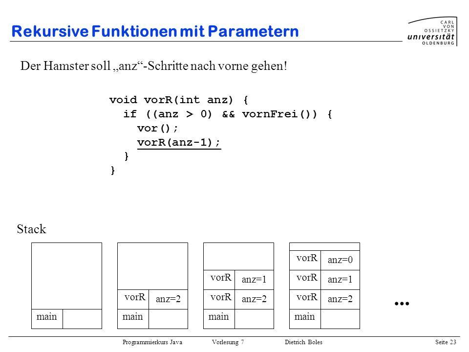 Programmierkurs Java Vorlesung 7 Dietrich Boles Seite 23 Rekursive Funktionen mit Parametern Der Hamster soll anz-Schritte nach vorne gehen! void vorR