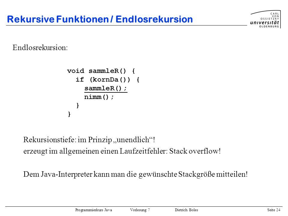 Programmierkurs Java Vorlesung 7 Dietrich Boles Seite 24 Rekursive Funktionen / Endlosrekursion Endlosrekursion: Rekursionstiefe: im Prinzip unendlich