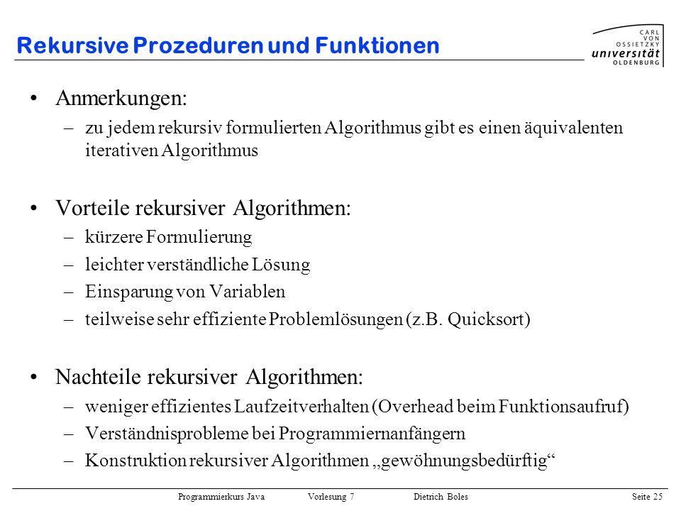 Programmierkurs Java Vorlesung 7 Dietrich Boles Seite 25 Rekursive Prozeduren und Funktionen Anmerkungen: –zu jedem rekursiv formulierten Algorithmus