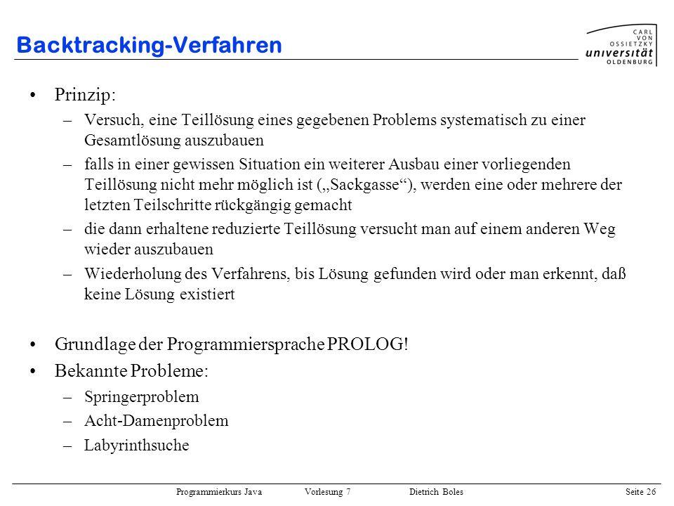 Programmierkurs Java Vorlesung 7 Dietrich Boles Seite 26 Backtracking-Verfahren Prinzip: –Versuch, eine Teillösung eines gegebenen Problems systematis