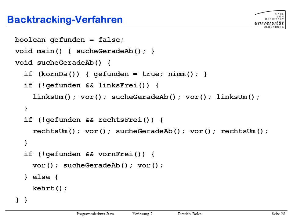Programmierkurs Java Vorlesung 7 Dietrich Boles Seite 28 Backtracking-Verfahren boolean gefunden = false; void main() { sucheGeradeAb(); } void sucheG