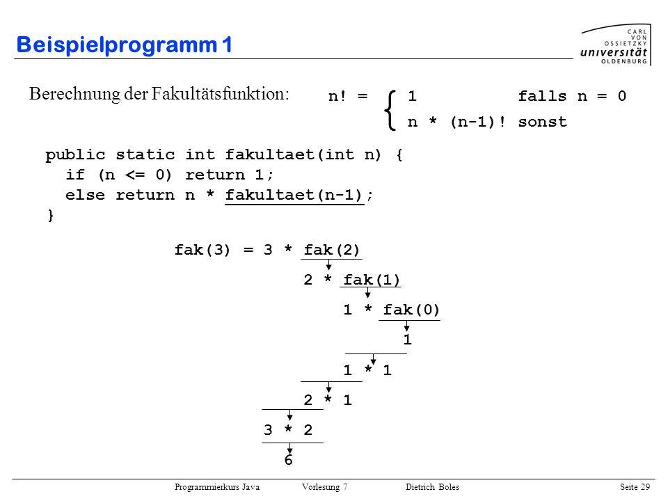 Programmierkurs Java Vorlesung 7 Dietrich Boles Seite 29 Beispielprogramm 1 Berechnung der Fakultätsfunktion: public static int fakultaet(int n) { if