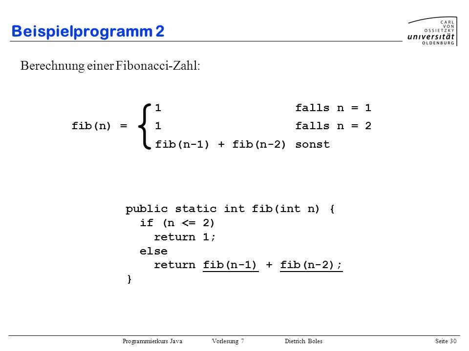 Programmierkurs Java Vorlesung 7 Dietrich Boles Seite 30 Beispielprogramm 2 Berechnung einer Fibonacci-Zahl: public static int fib(int n) { if (n <= 2