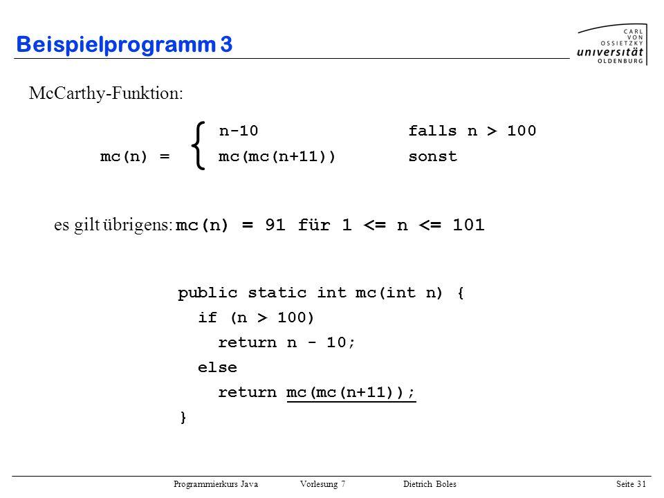 Programmierkurs Java Vorlesung 7 Dietrich Boles Seite 31 Beispielprogramm 3 McCarthy-Funktion: es gilt übrigens: mc(n) = 91 für 1 <= n <= 101 public s
