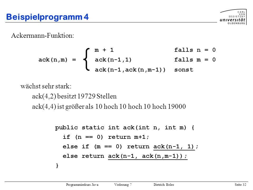 Programmierkurs Java Vorlesung 7 Dietrich Boles Seite 32 Beispielprogramm 4 Ackermann-Funktion: wächst sehr stark: ack(4,2) besitzt 19729 Stellen ack(