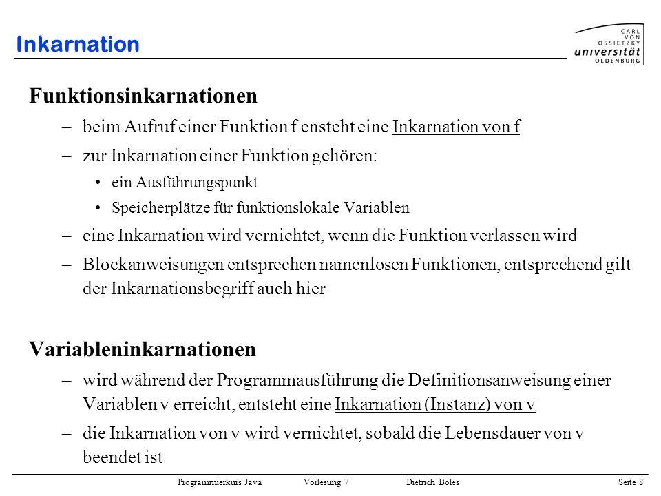Programmierkurs Java Vorlesung 7 Dietrich Boles Seite 8 Inkarnation Funktionsinkarnationen –beim Aufruf einer Funktion f ensteht eine Inkarnation von