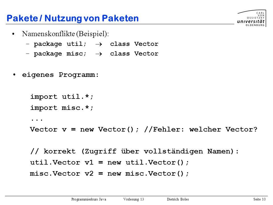 Programmierkurs Java Vorlesung 13 Dietrich Boles Seite 10 Pakete / Nutzung von Paketen Namenskonflikte (Beispiel): –package util; class Vector –packag