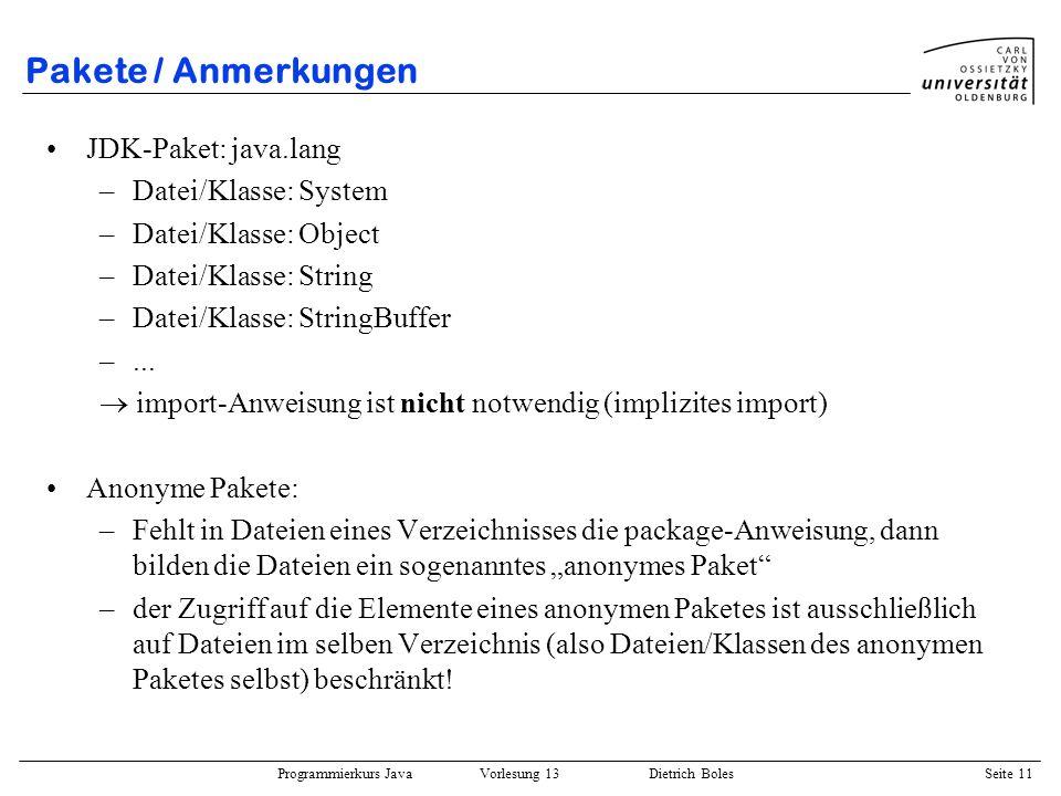 Programmierkurs Java Vorlesung 13 Dietrich Boles Seite 12 Pakete / CLASSPATH CLASSPATH: Variable der Betriebssystem-Shell setzen: –csh: setenv CLASSPATH.:/user/fb10/dibo/java –bash: export CLASSPATH=.:/user/fb10/dibo/java Abfrage: echo $CLASSPATH wichtig: –in den CLASSPATH müssen die Verzeichnisse (bzw.