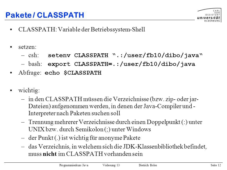 Programmierkurs Java Vorlesung 13 Dietrich Boles Seite 13 Pakete / CLASSPATH Beispiel: –im Verzeichnis /user/fb10/dibo/java gibt es ein Paket namens dibo (Unterverzeichnis dibo ), welches die Datei/Klasse Terminal enthält –und ein Paket names dibo.gobang (Unterverzeichnis dibo/gobang ), welches u.a.