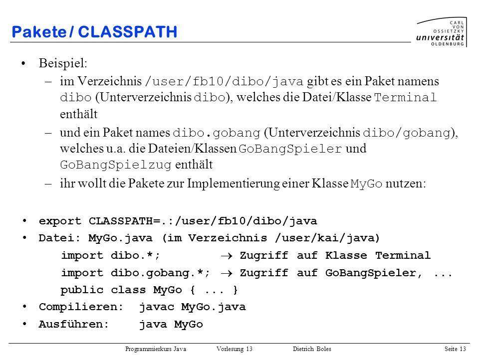 Programmierkurs Java Vorlesung 13 Dietrich Boles Seite 14 Pakete / CLASSPATH Leicht modifiziertes Beispiel: –dieselben Voraussetzungen, nur ihr wollt ein eigenes Paket definieren: Datei: MyGo.java (im Verzeichnis /user/kai/java/mygobang) package mygobang; import dibo.*; Zugriff auf Klasse Terminal import dibo.gobang.*; Zugriff auf GoBangSpieler,...