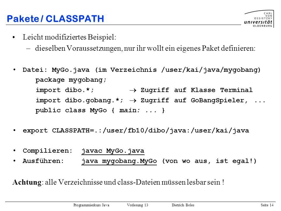 Programmierkurs Java Vorlesung 13 Dietrich Boles Seite 15 JDK-Klassenbibliothek Wird von Version zu Version erweitert (hier Version 1.2) die wichtigsten Pakete: –java.applet:Java-Applets (Applet,...) –java.awt:graphische Oberflächen (Fenster, GUI-Komponenten, Graphik, Layout-Manager, Container,...) –java.awt.datatransfer:Datentransfers zwischen Applikationen (Clipboards,...) –java.awt.event:Event-Handling (Maus-Events, Tastatur-Events,...) –java.awt.image:Bildverarbeitung (Farbe, Filter,...) –java.beans:Java-Beans-API (Properties, Introspektion,...) –java.io:Ein-/Ausgabe (Streams, Dateien,...) –java.lang:Basis-Klassen (System, Object, Runtime, String,...) –java.lang.reflect:Java Reflection API (Introspektion,...)