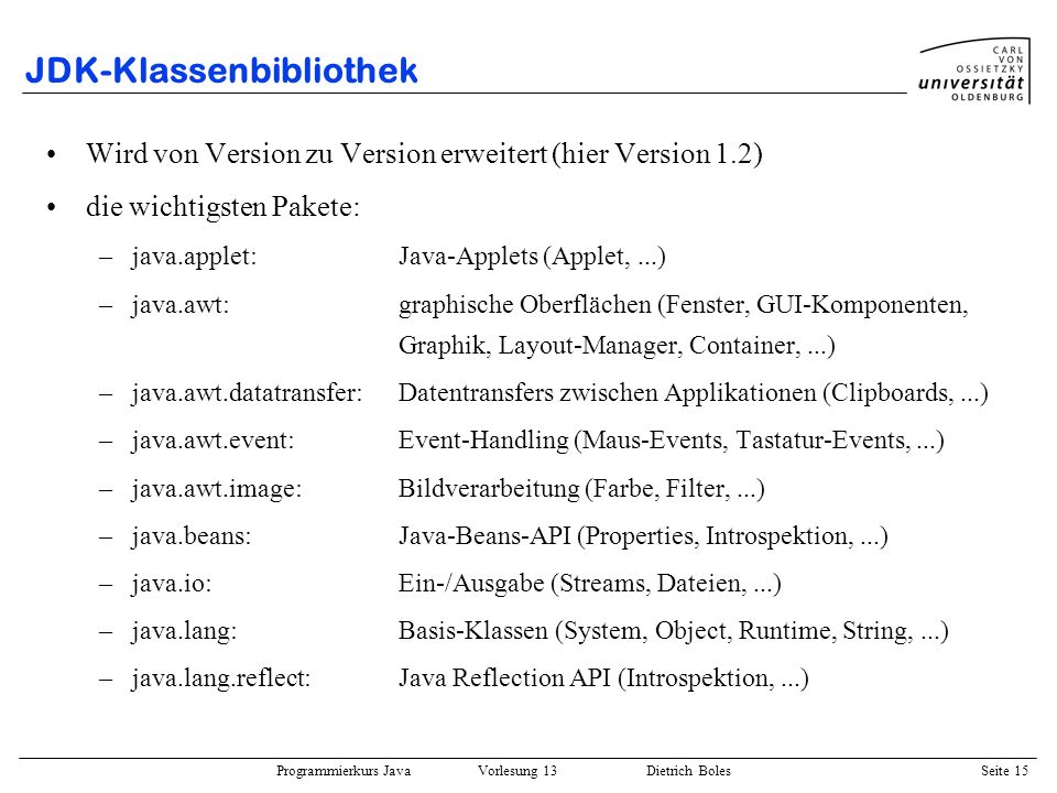 Programmierkurs Java Vorlesung 13 Dietrich Boles Seite 16 JDK-Klassenbibliothek –java.math:Mathematik (Integer-, Floating-Point-Arithmetik,...) –java.net:Netzwerke (Sockets, URL, HTTP,...) –java.rmi:Client-Server-Programmierung (RMI) –java.security:Sicherheit –java.sql:JDBC-Datenbankzugriff –java.text:Internationale Programme (Texte, Datum,...) –java.util:Nützliche Klassen (Speicher (Vector, HashTable, BitSet, Stack,...), Datum, Random, Scanner,...) –javax.swing:Swing-Klassen (fortgeschrittene GUI-Programmierung) –org.omg.CORBA:Client-Server-Programmierung (CORBA)
