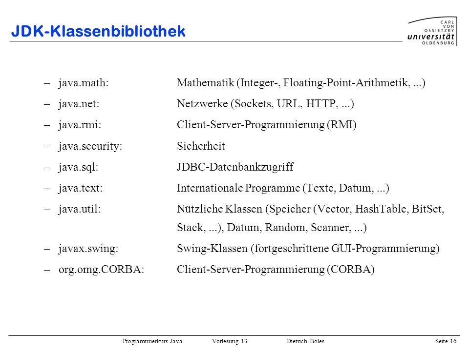 Programmierkurs Java Vorlesung 13 Dietrich Boles Seite 17 JDK-Klassenbibliothek / java.util.Date public class Date extends Object implements Serializable, Cloneable { public Date(); // aktuelle Zeit public Date(long date); public boolean after(Date when); // spaeter.