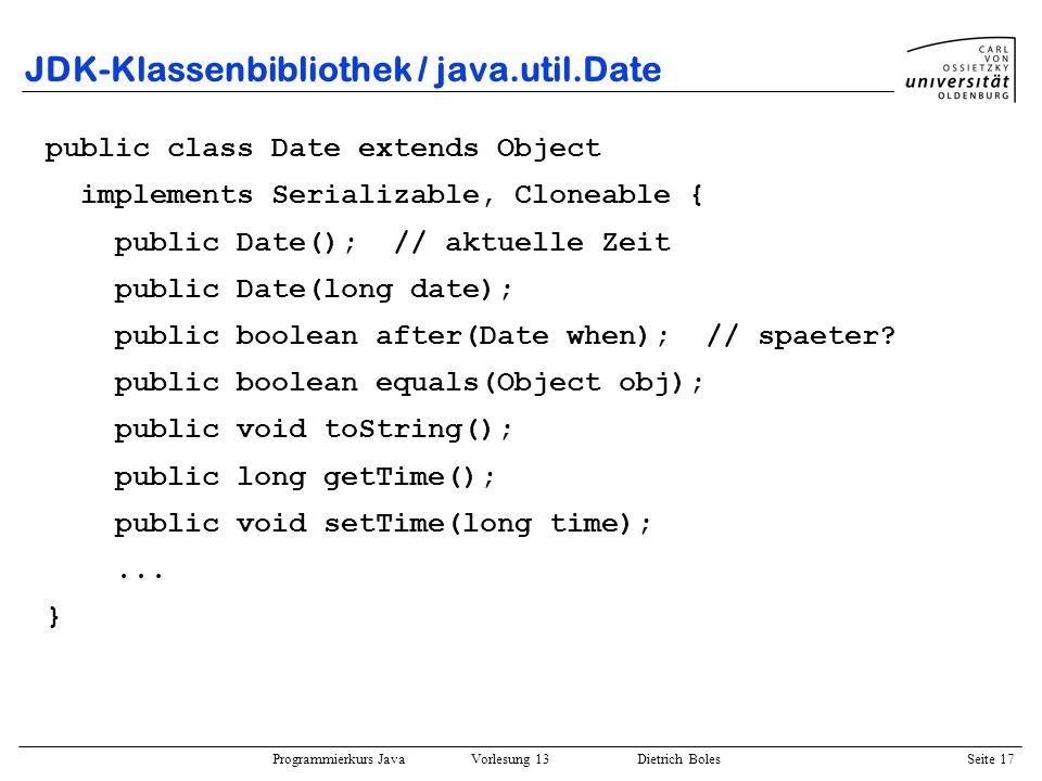 Programmierkurs Java Vorlesung 13 Dietrich Boles Seite 18 JDK-Klassenbibliothek / java.util.Calendar public class Calendar extends Object implements Serializable, Cloneable { public static final int JANUAR; public static final int YEAR; public static final int MONTH;...