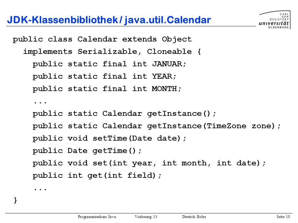 Programmierkurs Java Vorlesung 13 Dietrich Boles Seite 19 JDK-Klassenbibliothek / Date + Calendar import java.util.Date; import java.util.Calendar; public class Datum { public static void main(String args) { Calendar cal = Calendar.getInstance(); cal.setTime(new Date()); System.out.println(Jahr: + cal.get(Calendar.YEAR)); System.out.println(Monat: + cal.get(Calendar.MONTH)); System.out.println(Tag: + cal.get(Calendar.DAY_OF_MONTH)); cal.set(2000, Calendar.JANUAR, 1); if ((new Date()).after(cal.getTime())) System.out.println(im 20.