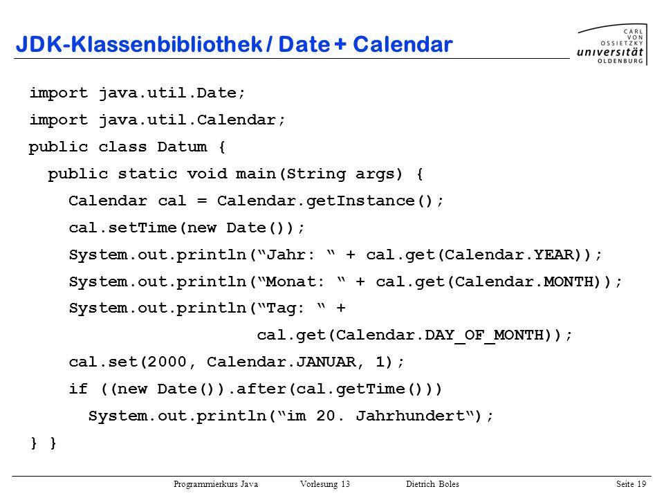 Programmierkurs Java Vorlesung 13 Dietrich Boles Seite 20 JDK-Klassenbibliothek / java.util.Random public class Random extends Object implements Serializable { public Random(long seed); // Pseudo-Zufall public Random(); // seed == aktuelle Zeit public void setSeed(long seed); public float nextFloat(); // [0..1] public int nextInt(); // [minint..