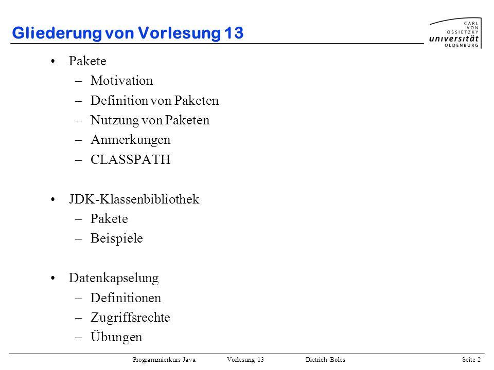 Programmierkurs Java Vorlesung 13 Dietrich Boles Seite 2 Gliederung von Vorlesung 13 Pakete –Motivation –Definition von Paketen –Nutzung von Paketen –