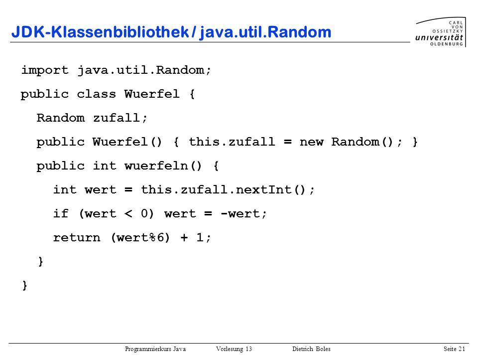 Programmierkurs Java Vorlesung 13 Dietrich Boles Seite 22 JDK-Klassenbibliothek / java.util.Vector public class Vector extends Object implements Cloneable, Serializable { protected Object[] elementData; protected int elementCount; public Vector(int init_size); public void addElement(Object obj); public final boolean contains(Object obj); public final Object elementAt(int index); public final void insertElementAt(Object o,int i); public final void removeElement(Object obj); public final int size(); public final String toString();...
