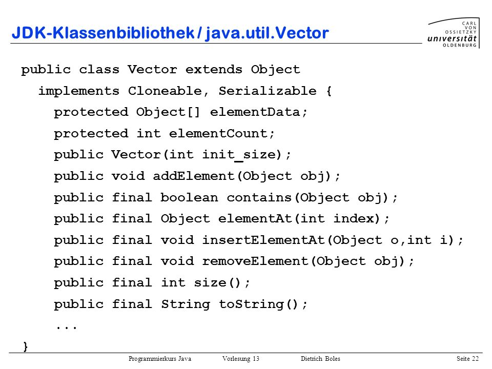 Programmierkurs Java Vorlesung 13 Dietrich Boles Seite 22 JDK-Klassenbibliothek / java.util.Vector public class Vector extends Object implements Clone