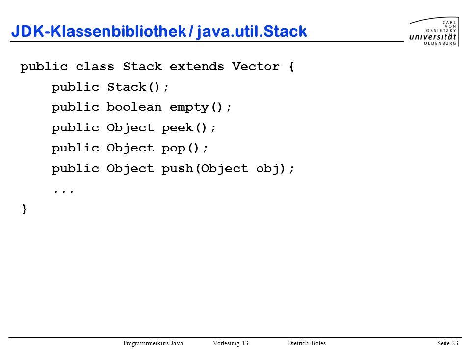 Programmierkurs Java Vorlesung 13 Dietrich Boles Seite 24 JDK-Klassenbibliothek / java.util.HashTable Protokoll: public class HashTable extends Dictionary implements Cloneable, Serializable { public HashTable() public void put(Object key, Object value); public Object get(Object key); public boolean containsKey(Object key); public Object remove(Object key);...