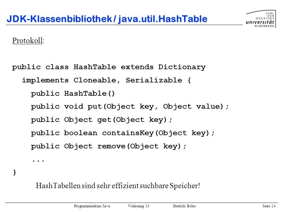 Programmierkurs Java Vorlesung 13 Dietrich Boles Seite 25 JDK-Klassenbibliothek / java.util.HashTable Nutzung: import java.util.HashTable; class Mitarbeiter { String name; int alter; // name + alter eindeutig.