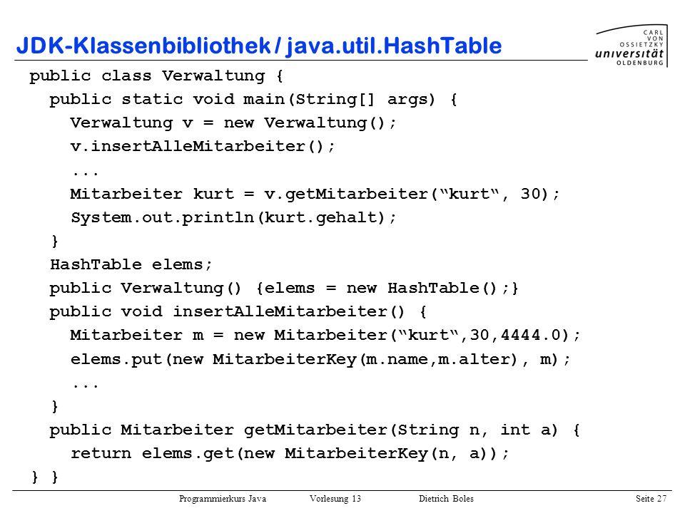 Programmierkurs Java Vorlesung 13 Dietrich Boles Seite 27 JDK-Klassenbibliothek / java.util.HashTable public class Verwaltung { public static void mai