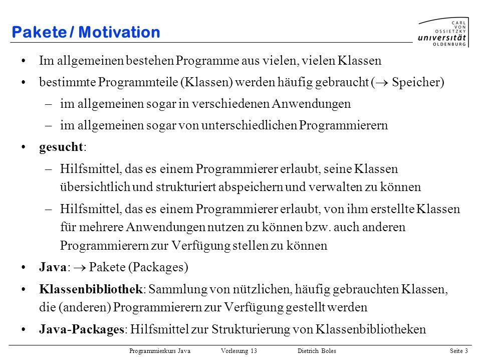 Programmierkurs Java Vorlesung 13 Dietrich Boles Seite 4 Pakete / Definition von Paketen Schlüsselwort: package package-Anweisung: package ; Beispiel: –Datei: GoBangBrett.java –Datei: GoBangFigur.java –Datei: GoBangSpieler.java –Datei: GoBangRegeln.java –Datei: GoBangSpielzug.java Paket: gobang in jeder Datei muss als erste Anweisung (!!!!) die folgende package- Anweisung stehen: package gobang;