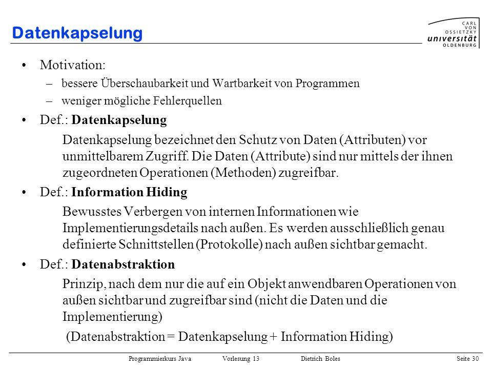 Programmierkurs Java Vorlesung 13 Dietrich Boles Seite 30 Datenkapselung Motivation: –bessere Überschaubarkeit und Wartbarkeit von Programmen –weniger