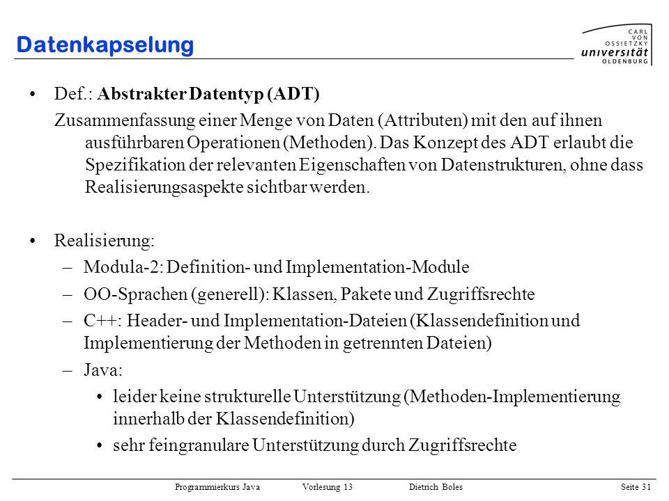 Programmierkurs Java Vorlesung 13 Dietrich Boles Seite 31 Datenkapselung Def.: Abstrakter Datentyp (ADT) Zusammenfassung einer Menge von Daten (Attrib