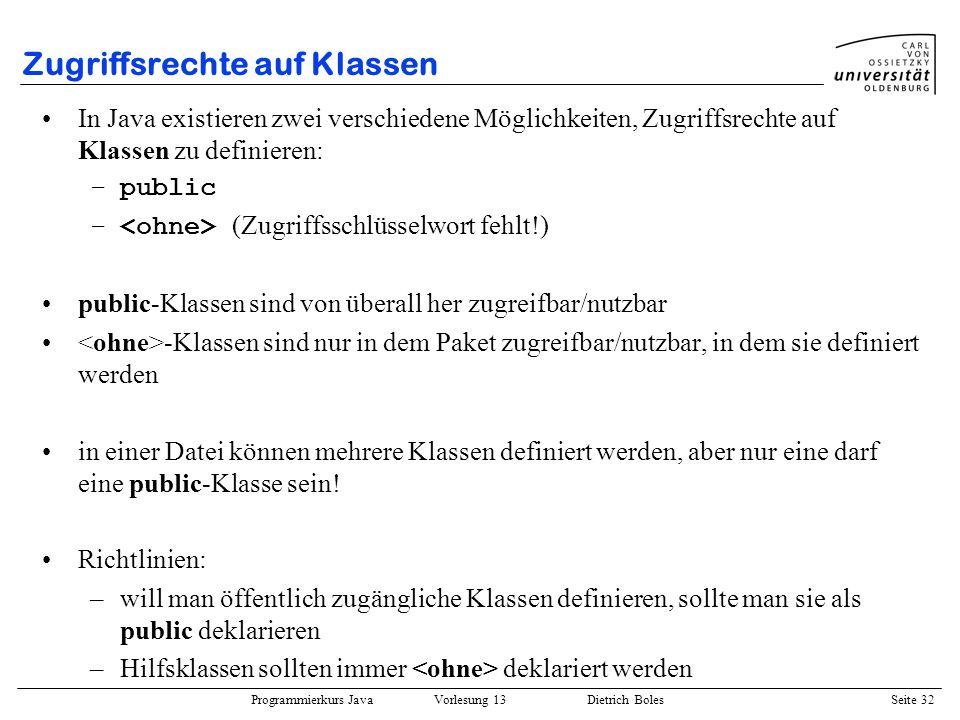 Programmierkurs Java Vorlesung 13 Dietrich Boles Seite 33 Zugriffsrechte auf Klassen Beispiel (Datei Vector.java ): public class Vector { Object[] elements; int size; public Vector(int size) {...